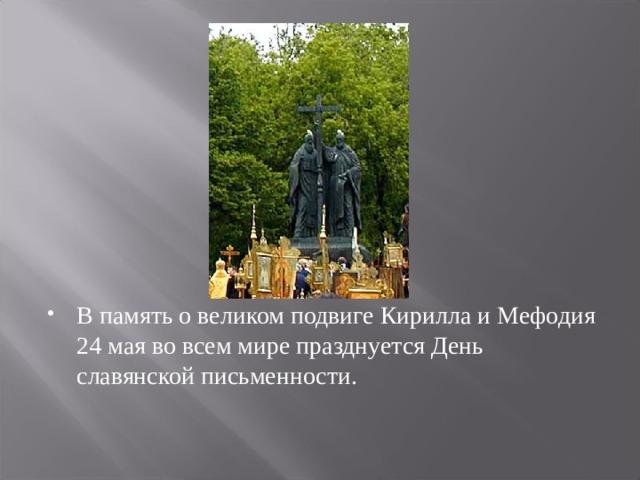 В память о великом подвиге Кирилла и Мефодия 24 мая во всем мире празднуется День славянской письменности.