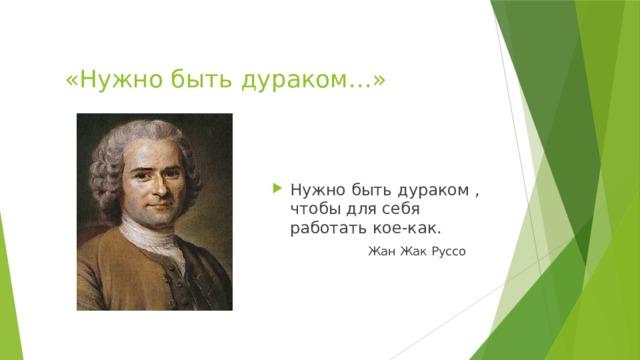 «Нужно быть дураком…» Нужно быть дураком , чтобы для себя работать кое-как. Жан Жак Руссо