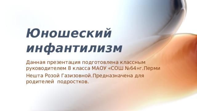 Юношеский инфантилизм Данная презентация подготовлена классным руководителем 8 класса МАОУ «СОШ №64»г.Перми Нешта Розой Газизовной.Предназначена для родителей подростков.