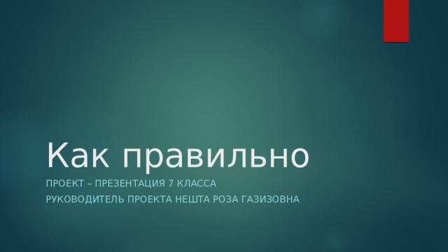 Как правильно Проект – презентация 7 класса Руководитель проекта Нешта Роза Газизовна