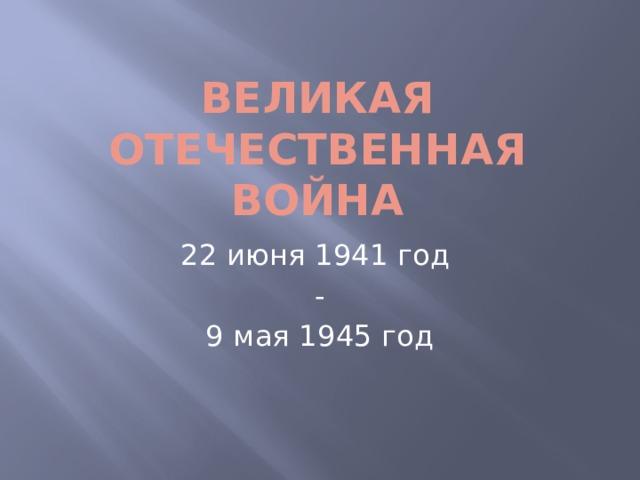 Великая Отечественная война 22 июня 1941 год - 9 мая 1945 год
