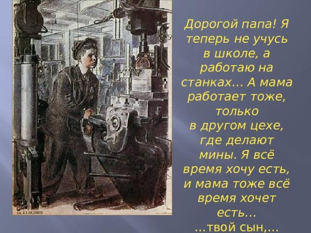 Дорогой папа! Я теперь не учусь в школе, а работаю на станках… А мама работает тоже, только в другом цехе, где делают мины. Я всё время хочу есть, и мама тоже всё время хочет есть… … твой сын,… Фёдор Быков »
