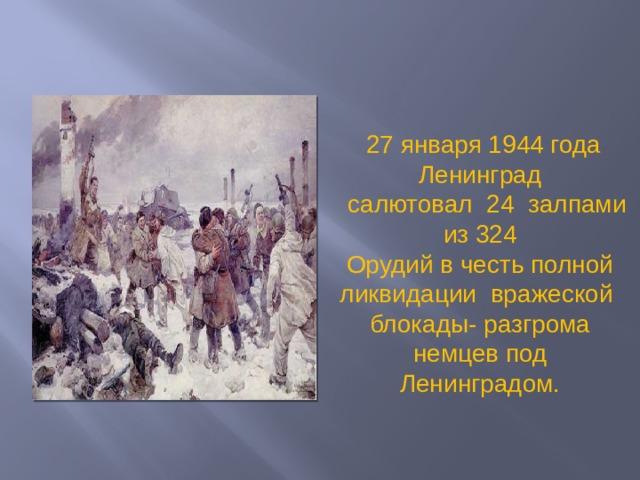 27 января 1944 года Ленинград  салютовал 24 залпами из 324 Орудий в честь полной ликвидации вражеской блокады- разгрома немцев под Ленинградом.