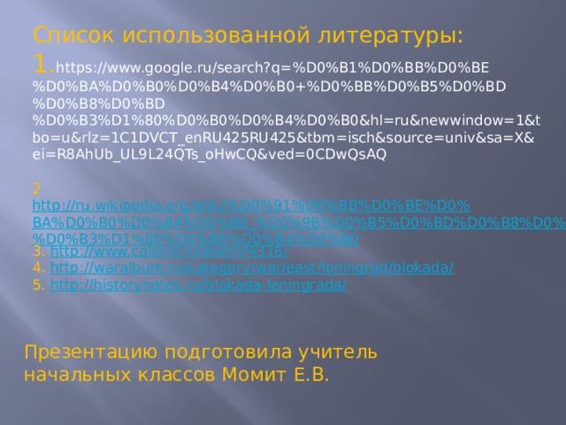 Список использованной литературы: 1. https://www.google.ru/search?q=%D0%B1%D0%BB%D0%BE%D0%BA%D0%B0%D0%B4%D0%B0+%D0%BB%D0%B5%D0%BD%D0%B8%D0%BD%D0%B3%D1%80%D0%B0%D0%B4%D0%B0&hl=ru&newwindow=1&tbo=u&rlz=1C1DVCT_enRU425RU425&tbm=isch&source=univ&sa=X&ei=R8AhUb_UL9L24QTs_oHwCQ&ved=0CDwQsAQ 2 http://ru.wikipedia.org/wiki/%D0%91%D0%BB%D0%BE%D0%BA%D0%B0%D0%B4%D0%B0_%D0%9B%D0%B5%D0%BD%D0%B8%D0%BD%D0%B3%D1%80%D0%B0%D0%B4%D0%B0 3. http://www.calend.ru/event/4316/ 4. http://waralbum.ru/category/war/east/leningrad/blokada/ 5. http://historynotes.ru/blokada-leningrada/ Презентацию подготовила учитель начальных классов Момит Е.В.