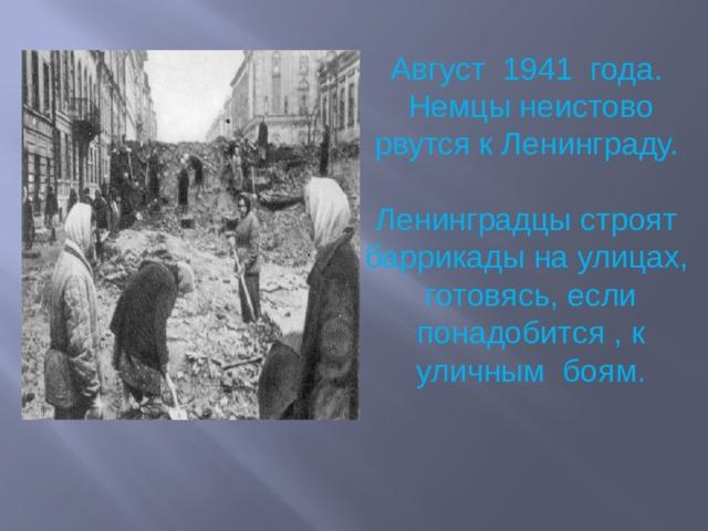Август 1941 года. Немцы неистово рвутся к Ленинграду. Ленинградцы строят баррикады на улицах, готовясь, если понадобится , к уличным боям.