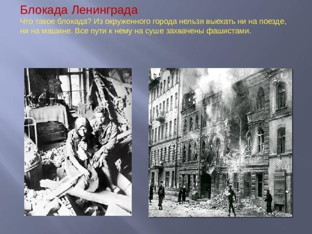 Блокада Ленинграда  Что такое блокада? Из окруженного города нельзя выехать ни на поезде, ни на машине. Все пути к нему на суше захвачены фашистами.