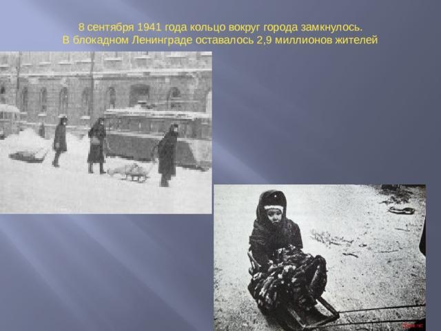 8 сентября 1941 года кольцо вокруг города замкнулось. В блокадном Ленинграде оставалось 2,9 миллионов жителей