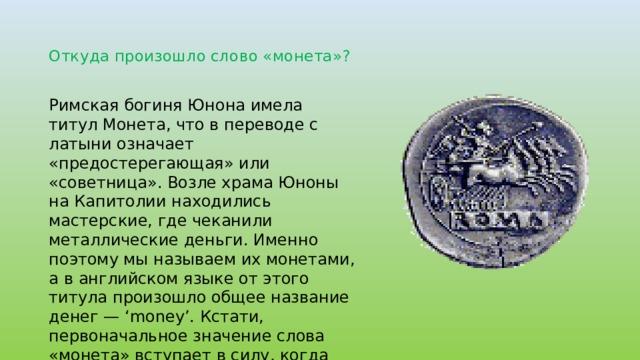 Откуда произошло слово «монета»? Римская богиня Юнона имела титул Монета, что в переводе с латыни означает «предостерегающая» или «советница». Возле храма Юноны на Капитолии находились мастерские, где чеканили металлические деньги. Именно поэтому мы называем их монетами, а в английском языке от этого титула произошло общее название денег — 'money'. Кстати, первоначальное значение слова «монета» вступает в силу, когда мы подбрасываем её в поисках совета.
