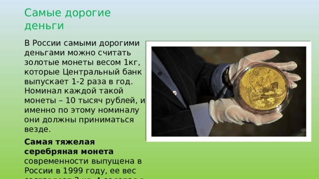 Самые дорогие деньги В России самыми дорогими деньгами можно считать золотые монеты весом 1кг, которые Центральный банк выпускает 1-2 раза в год. Номинал каждой такой монеты – 10 тысяч рублей, и именно по этому номиналу они должны приниматься везде. Самая тяжелая серебряная монета современности выпущена в России в 1999 году, ее вес составляет 3 кг. А золотая в Китае, ее вес 5 кг.