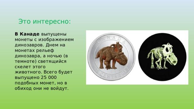 Это интересно: В Канаде выпущены монеты с изображением динозавров. Днем на монетах рельеф динозавра, а ночью (в темноте) светящийся скелет этого животного. Всего будет выпущено 25 000 подобных монет, но в обиход они не войдут.