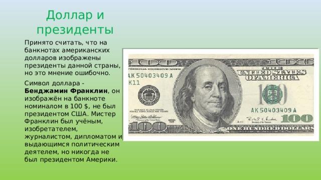 Доллар и президенты Принято считать, что на банкнотах американских долларов изображены президенты данной страны, но это мнение ошибочно. Символ доллара - Бенджамин Франклин , он изображён на банкноте номиналом в 100 $, не был президентом США. Мистер Франклин был учёным, изобретателем, журналистом, дипломатом и выдающимся политическим деятелем, но никогда не был президентом Америки.