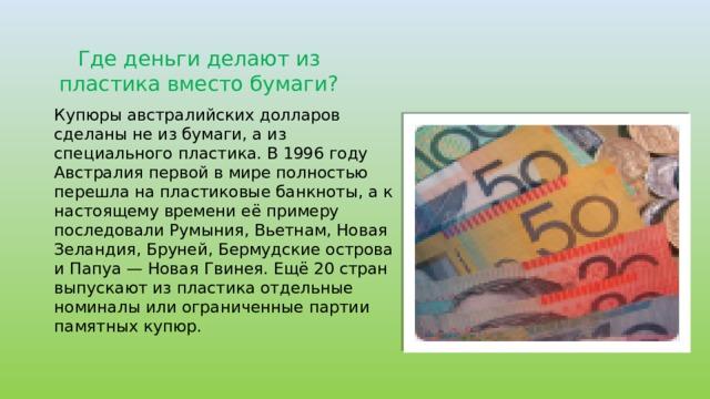 Где деньги делают из пластика вместо бумаги? Купюры австралийских долларов сделаны не из бумаги, а из специального пластика. В 1996 году Австралия первой в мире полностью перешла на пластиковые банкноты, а к настоящему времени её примеру последовали Румыния, Вьетнам, Новая Зеландия, Бруней, Бермудские острова и Папуа — Новая Гвинея. Ещё 20 стран выпускают из пластика отдельные номиналы или ограниченные партии памятных купюр.