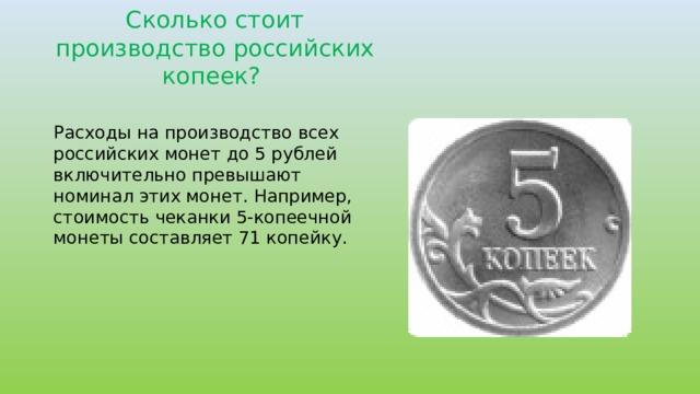 Сколько стоит производство российских копеек? Расходы на производство всех российских монет до 5 рублей включительно превышают номинал этих монет. Например, стоимость чеканки 5-копеечной монеты составляет 71 копейку.