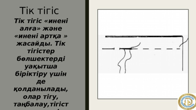 Тік тігіс Тік тігіс «инені алға» және «инені артқа » жасайды. Тік тігістер бөлшектерді уақытша біріктіру үшін де қолданылады, олар тігу, таңбалау,тігістер мен көшіру үшін қолданылады.