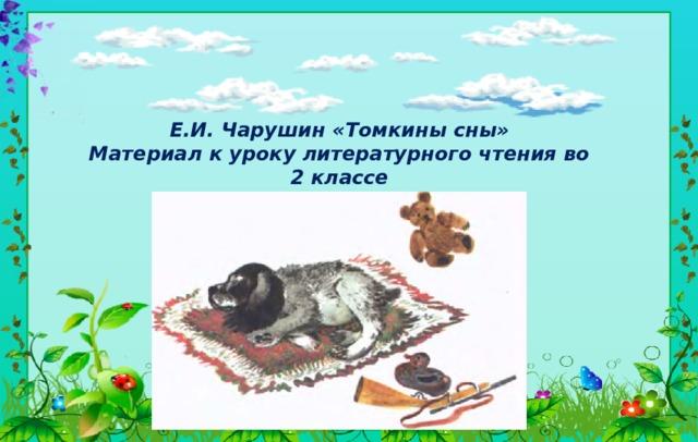 Е.И. Чарушин «Томкины сны» Материал к уроку литературного чтения во 2 классе Программа: «ПНШ»