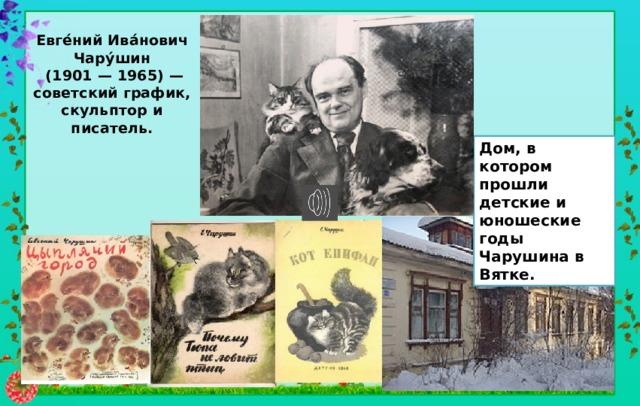 Евге́ний Ива́нович Чару́шин  (1901 — 1965) — советский график, скульптор и писатель. Дом, в котором прошли детские и юношеские годы Чарушина в Вятке.