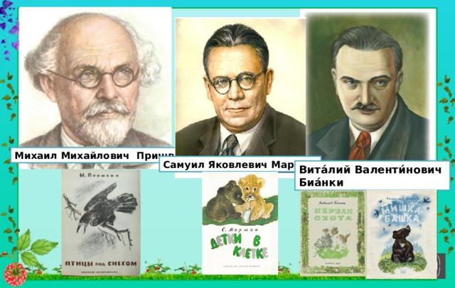 Михаил Михайлович Пришвин Самуил Яковлевич Маршак Вита́лий Валенти́нович Биа́нки