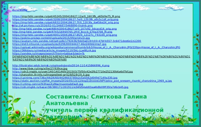 Источники https:// img-fotki.yandex.ru/get/45245/200418627.12a/0_1603fb_e65b9e75_M.png  https:// img-fotki.yandex.ru/get/3208/200418627.7e/0_1203f6_e0c5c1df_orig.png https :// img-fotki.yandex.ru/get/6832/200418627.7f/0_1203fa_da456e24_orig.png http :// s4.pic4you.ru/y2016/02-01/24687/5468890-thumb.png http:// img-fotki.yandex.ru/get/4804/200418627.a/0_107c92_3dcacd14_orig.png http :// img-fotki.yandex.ru/get/9745/16969765.1ff/0_8cccb_b70a3708_M.png https :// img-fotki.yandex.ru/get/4001/200418627.85/0_12127c_793100_orig.png https:// pokrov.pro/wp-content/uploads/2015/09/prishvin.jpg https:// avatars.mds.yandex.net/get-pdb/1792436/9dd3ad18-fc00-47bf-b557-3c6471dee6e1/s1200 https:// ds03.infourok.ru/uploads/ex/0298/00064427-46e240b6/img7.jpg https://upload.wikimedia.org/wikipedia/commons/thumb/b/b3/House_of_I._A._Charushin.JPG/220px-House_of_I._A._ Charushin.JPG https:// 366days.ru/media/article_images/5110/5kL-LLwWLrA.jpg https://yandex.ru/images/search?from=tabbar&text=% D0%B8%D0%BB%D0%BB%D1%8E%D1%81%D1%82%D1%80%D0%B0%D1%86%D0%B8%D0%B8%20%D1%87%D0%B0%D1%80%D1%83%D1%88%D0%B8%D0%BD%D0%B0  http:// illustrator.odub.tomsk.ru/uploads/posts/2014-11/1415866996_4.png http:// www.libex.ru/img/x/0e/27/939ce.jpg  https:// cdn3.imgbb.ru/user/140/1401469/201503/75f50c42e2fb27710e252130b6a6d7bf.jpg  http:// charushin.lit-info.ru/images/text-gr-528/528-29_0.jpg  https:// i.pinimg.com/736x/44/24/60/4424603785b2c5a5562d049d7149a330.jpg https:// static.auction.ru/offer_images/2016/05/13/12/big/Z/ZtUUid19jPY/pticy_pod_snegom_risunki_charushina_1969_g.jpg https:// i.ytimg.com/vi/9i3hwoXylNw/maxresdefault.jpg https:// cdn.imgbb.ru/bazar/38/380171/201911/e34fd54ab83aa4b8b09ff35fa7d6cb45.jpg Составитель: Слиткова Галина Анатольевна  учитель первой квалификационной категории  МАОУ СОШ №18 города Томска