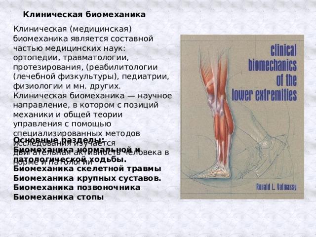 Клиническая биомеханика Клиническая (медицинская) биомеханика является составной частью медицинских наук: ортопедии, травматологии, протезирования, (реабилитологии (лечебной физкультуры), педиатрии, физиологии и мн. других. Клиническая биомеханика — научное направление, в котором с позиций механики и общей теории управления с помощью специализированных методов исследования изучается двигательная активность человека в норме и патологии Основные разделы: Биомеханика нормальной и патологической ходьбы. Биомеханика скелетной травмы Биомеханика крупных суставов. Биомеханика позвоночника Биомеханика стопы