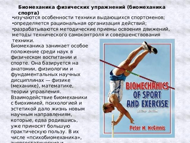 Биомеханика физических упражнений (биомеханика спорта) изучаются особенности техники выдающихся спортсменов; определяется рациональная организация действий; разрабатываются методические приемы освоения движений, методы технического самоконтроля и совершенствования техники. Биомеханика занимает особое положение среди наук в физическом воспитании и спорте. Она базируется на анатомии, физиологии и фундаментальных научных дисциплинах — физике (механике), математике, теории управления. Взаимодействие биомеханики с биохимией, психологией и эстетикой дало жизнь новым научным направлениям, которые, едва родившись, уже приносят большую практическую пользу. В их числе «психобиомеханика», энергостатические и эстетические аспекты биомеханики.