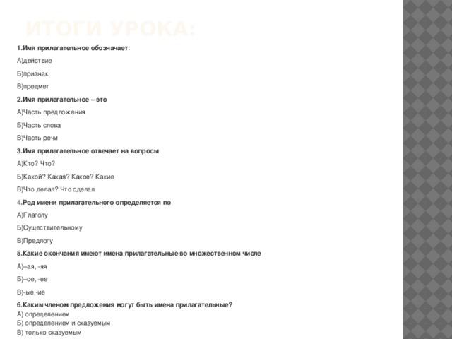Итоги урока:   1.Имя прилагательное обозначает : А)действие Б)признак В)предмет 2.Имя прилагательное – это А)Часть предложения Б)Часть слова В)Часть речи 3.Имя прилагательное отвечает на вопросы А)Кто? Что? Б)Какой? Какая? Какое? Какие В)Что делал? Что сделал 4 .Род имени прилагательного определяется по А)Глаголу Б)Существительному В)Предлогу 5.Какие окончания имеют имена прилагательные во множественном числе А)–ая, -яя Б)–ое, -ее В)-ые,-ие 6.Каким членом предложения могут быть имена прилагательные?  А) определением  Б) определением и сказуемым  В) только сказуемым