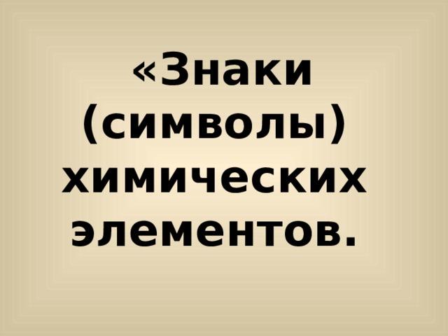 «Знаки (символы) химических элементов.
