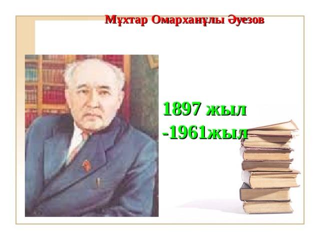 М ұхтар Омарханұлы Әуезов    1897 жыл -1961 жыл