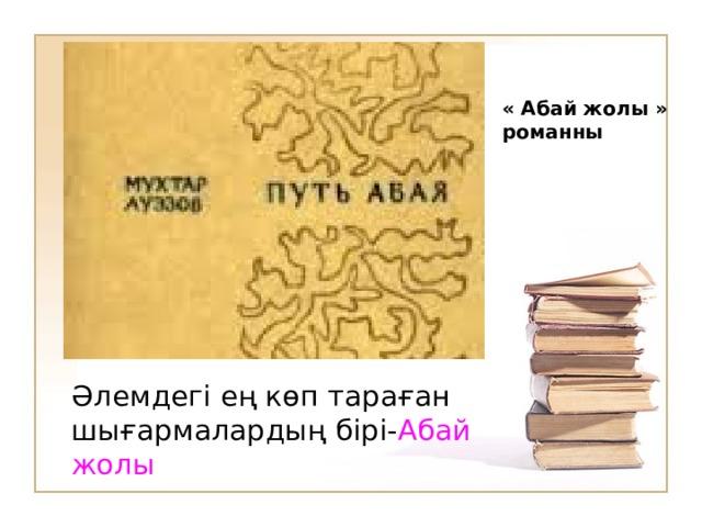 « Абай жолы » романны Әлемдегі ең көп тараған шығармалардың бірі- Абай жолы