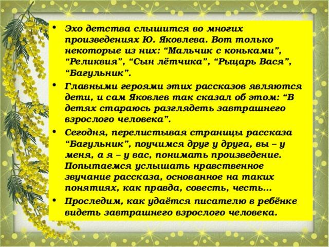 """Эхо детства слышится во многих произведениях Ю. Яковлева. Вот только некоторые из них: """"Мальчик с коньками"""", """"Реликвия"""", """"Сын лётчика"""", """"Рыцарь Вася"""", """"Багульник"""". Главными героями этих рассказов являются дети, и сам Яковлев так сказал об этом: """"В детях стараюсь разглядеть завтрашнего взрослого человека"""". Сегодня, перелистывая страницы рассказа """"Багульник"""", поучимся друг у друга, вы – у меня, а я – у вас, понимать произведение. Попытаемся услышать нравственное звучание рассказа, основанное на таких понятиях, как правда, совесть, честь… Проследим, как удаётся писателю в ребёнке видеть завтрашнего взрослого человека."""