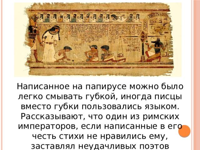 Написанное на папирусе можно было легко смывать губкой, иногда писцы вместо губки пользовались языком. Рассказывают, что один из римских императоров, если написанные в его честь стихи не нравились ему, заставлял неудачливых поэтов вылизывать тексты своих произведений.