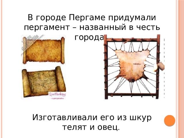 В городе Пергаме придумали пергамент – названный в честь города. Изготавливали его из шкур телят и овец .