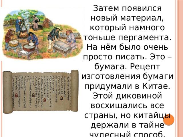 Затем появился новый материал, который намного тоньше пергамента. На нём было очень просто писать. Это – бумага. Рецепт изготовления бумаги придумали в Китае. Этой диковиной восхищались все страны, но китайцы держали в тайне чудесный способ. Только через века Европа узнала, как делать это чудо.