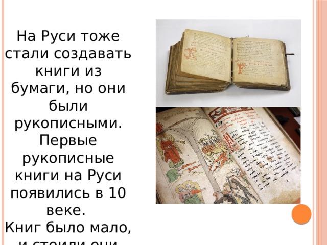 На Руси тоже стали создавать книги из бумаги, но они были рукописными.  Первые рукописные книги на Руси появились в 10 веке. Книг было мало, и стоили они дорого, ценились на вес золота.