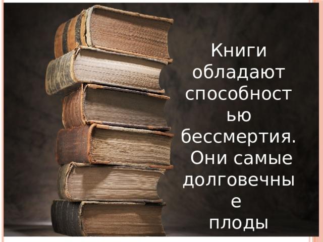 .  Книги обладают способностью бессмертия.  Они самые долговечные плоды человеческой деятельности. Книга – величайшее сокровище человечества, кладезь мудрости, источник знаний.