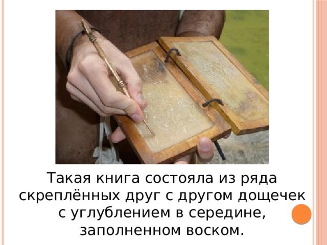 Такая книга состояла из ряда скреплённых друг с другом дощечек с углублением в середине, заполненном воском.