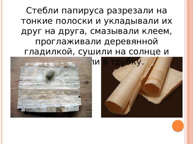 Стебли папируса разрезали на тонкие полоски и укладывали их друг на друга, смазывали клеем, проглаживали деревянной гладилкой, сушили на солнце и свертывали в трубку.