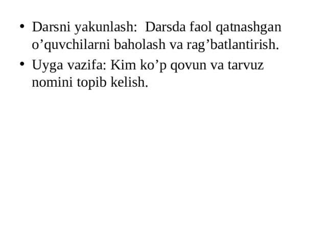 Darsni yakunlash: Darsda faol qatnashgan o'quvchilarni baholash va rag'batlantirish. Uyga vazifa: Kim ko'p qovun va tarvuz nomini topib kelish.