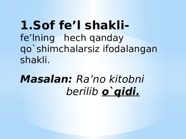 1.Sof fe'l shakli-  fe'lning hech qanday qo`shimchalarsiz ifodalangan shakli.   Masalan: Ra'no kitobni  berilib o`qidi.