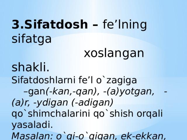 3.Sifatdosh – fe'lning sifatga  xoslangan shakli.  Sifatdoshlarni fe'l o`zagiga –gan (-kan,-qan), -(a)yotgan, -(a)r, -ydigan (-adigan) qo`shimchalarini qo`shish orqali yasaladi.  Masalan: o`qi-o`qigan, ek-ekkan, oq-oqqan, kul-kuladigan.