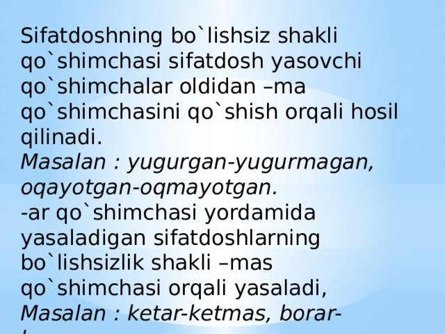Sifatdoshning bo`lishsiz shakli qo`shimchasi sifatdosh yasovchi qo`shimchalar oldidan –ma qo`shimchasini qo`shish orqali hosil qilinadi.  Masalan : yugurgan-yugurmagan,  oqayotgan-oqmayotgan.  -ar qo`shimchasi yordamida yasaladigan sifatdoshlarning bo`lishsizlik shakli –mas qo`shimchasi orqali yasaladi,  Masalan : ketar-ketmas, borar-bormas
