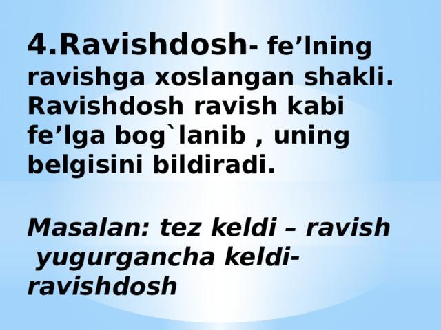 4.Ravishdosh - fe'lning ravishga xoslangan shakli.  Ravishdosh ravish kabi fe'lga bog`lanib , uning belgisini bildiradi.   Masalan: tez keldi – ravish  yugurgancha keldi-ravishdosh