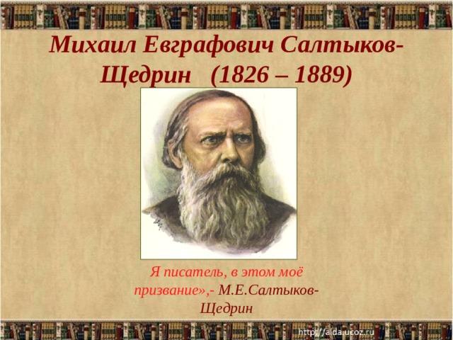 Михаил Евграфович Салтыков-Щедрин (1826 – 1889)   Я писатель, в этом моё призвание»,- М.Е.Салтыков-Щедрин