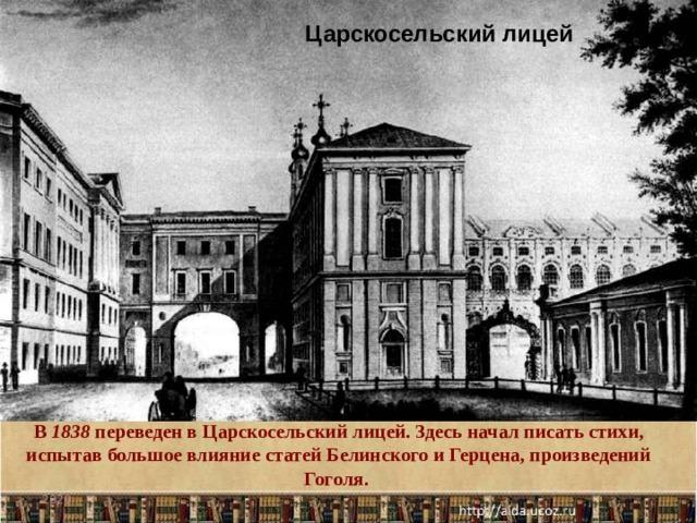 Царскосельский лицей В 1838 переведен в Царскосельский лицей. Здесь начал писать стихи, испытав большое влияние статей Белинского и Герцена, произведений Гоголя. 2020