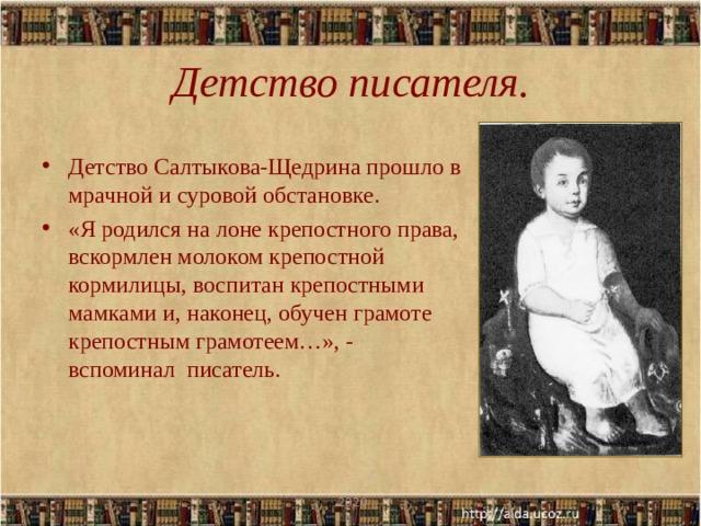 Детство писателя. Детство Салтыкова-Щедрина прошло в мрачной и суровой обстановке. «Я родился на лоне крепостного права, вскормлен молоком крепостной кормилицы, воспитан крепостными мамками и, наконец, обучен грамоте крепостным грамотеем…», - вспоминал писатель.  .2020
