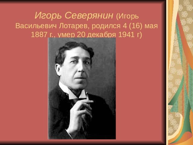 Игорь Северянин  (Игорь Васильевич Лотарев, родился 4 (16) мая 1887 г., умер 20 декабря 1941 г)