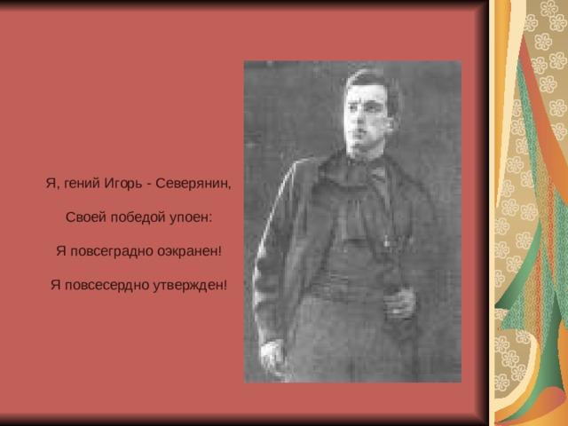 Я, гений Игорь - Северянин,  Своей победой упоен:  Я повсеградно оэкранен!  Я повсесердно утвержден!