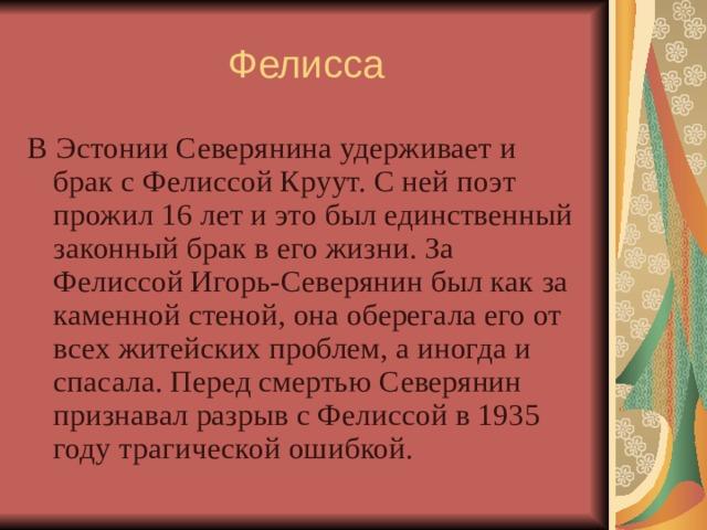 Фелисса В Эстонии Северянина удерживает и брак с Фелиcсой Круут. С ней поэт прожил 16 лет и это был единственный законный брак в его жизни. За Фелиссой Игорь-Северянин был как за каменной стеной, она оберегала его от всех житейских проблем, а иногда и спасала. Перед смертью Северянин признавал разрыв с Фелиссой в 1935 году трагической ошибкой.