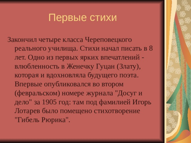 Первые стихи Закончил четыре класса Череповецкого реального училища. Стихи начал писать в 8 лет. Одно из первых ярких впечатлений - влюбленность в Женечку Гуцан (Злату), которая и вдохновляла будущего поэта. Впервые опубликовался во втором (февральском) номере журнала