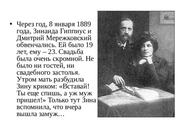 Через год, 8 января 1889 года, Зинаида Гиппиус и Дмитрий Мережковский обвенчались. Ей было 19 лет, ему – 23. Свадьба была очень скромной. Не было ни гостей, ни свадебного застолья. Утром мать разбудила Зину криком: «Вставай! Ты еще спишь, а уж муж пришел!» Только тут Зина вспомнила, что вчера вышла замуж…