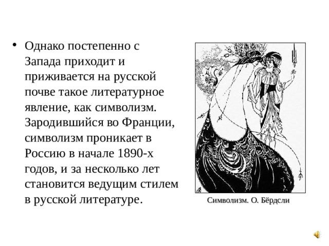 Однако постепенно с Запада приходит и приживается на русской почве такое литературное явление, как символизм. Зародившийся во Франции, символизм проникает в Россию в начале 1890-х годов, и за несколько лет становится ведущим стилем в русской литературе.